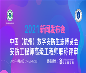 """""""2021中国(杭州)数字安防生态博览会 安防工程师高级工程师职称评审""""新闻发布"""